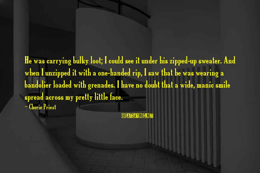 My Pretty Face Sayings By Cherie Priest: He was carrying bulky loot; I could see it under his zipped-up sweater. And when