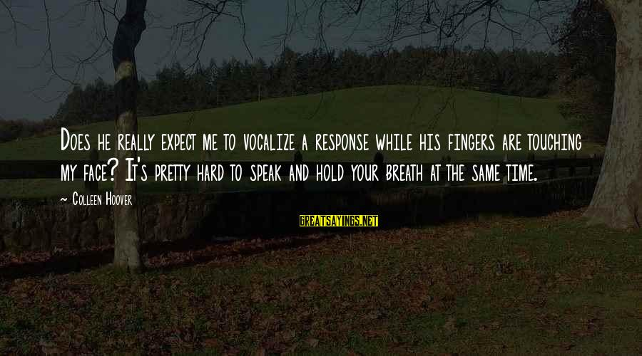 My Pretty Face Sayings By Colleen Hoover: Does he really expect me to vocalize a response while his fingers are touching my