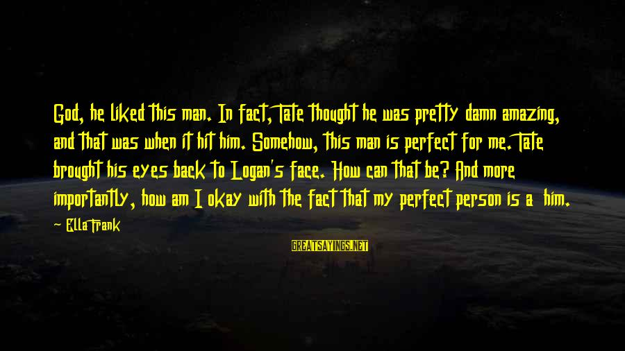 My Pretty Face Sayings By Ella Frank: God, he liked this man. In fact, Tate thought he was pretty damn amazing, and