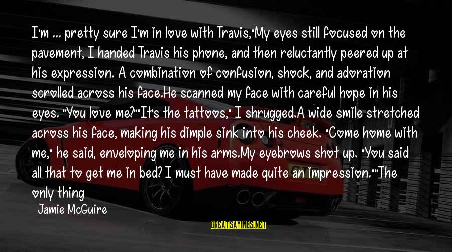 """My Pretty Face Sayings By Jamie McGuire: I'm ... pretty sure I'm in love with Travis,""""My eyes still focused on the pavement,"""