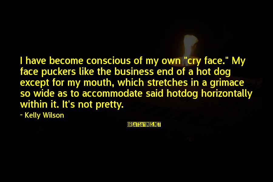 """My Pretty Face Sayings By Kelly Wilson: I have become conscious of my own """"cry face."""" My face puckers like the business"""