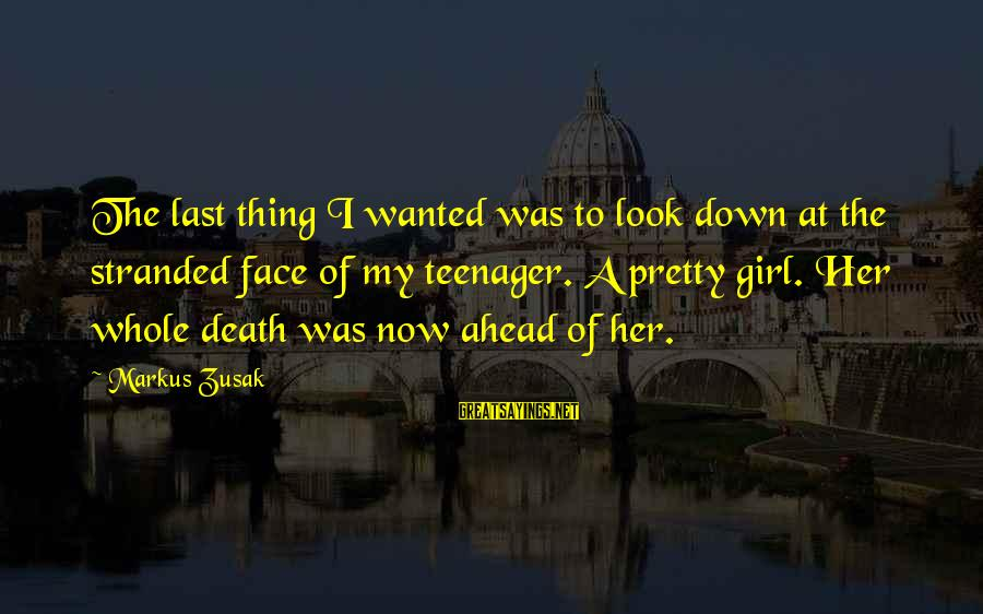 My Pretty Face Sayings By Markus Zusak: The last thing I wanted was to look down at the stranded face of my