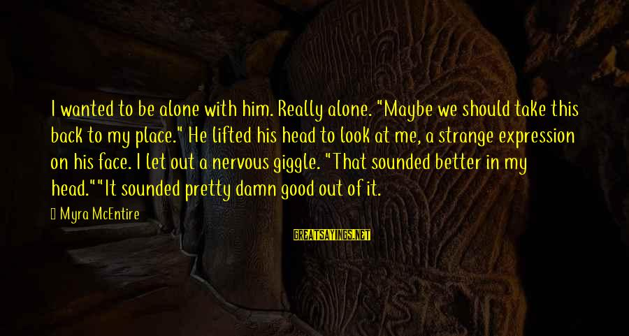 """My Pretty Face Sayings By Myra McEntire: I wanted to be alone with him. Really alone. """"Maybe we should take this back"""