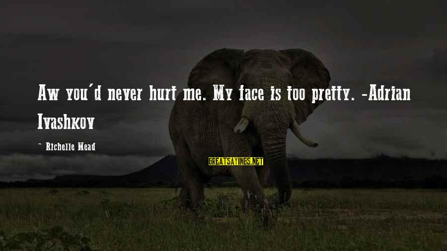 My Pretty Face Sayings By Richelle Mead: Aw you'd never hurt me. My face is too pretty. -Adrian Ivashkov