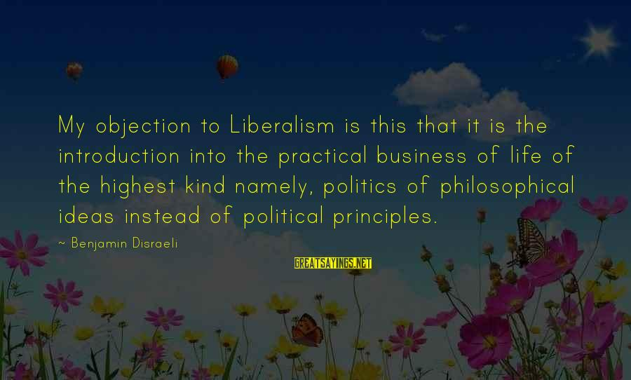 My Principles Sayings By Benjamin Disraeli: My objection to Liberalism is this that it is the introduction into the practical business