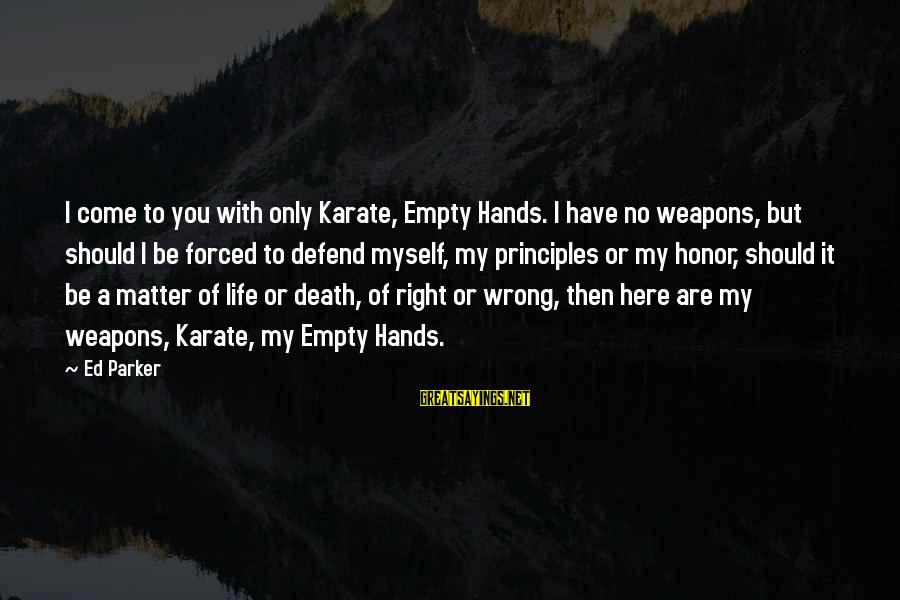 My Principles Sayings By Ed Parker: I come to you with only Karate, Empty Hands. I have no weapons, but should