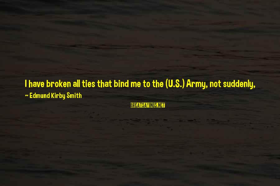 My Principles Sayings By Edmund Kirby Smith: I have broken all ties that bind me to the (U.S.) Army, not suddenly, impulsively,
