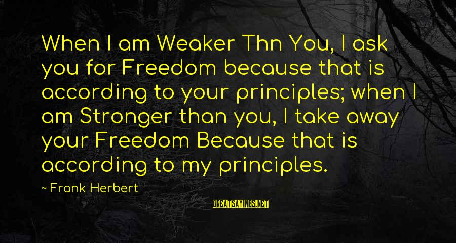 My Principles Sayings By Frank Herbert: When I am Weaker Thn You, I ask you for Freedom because that is according