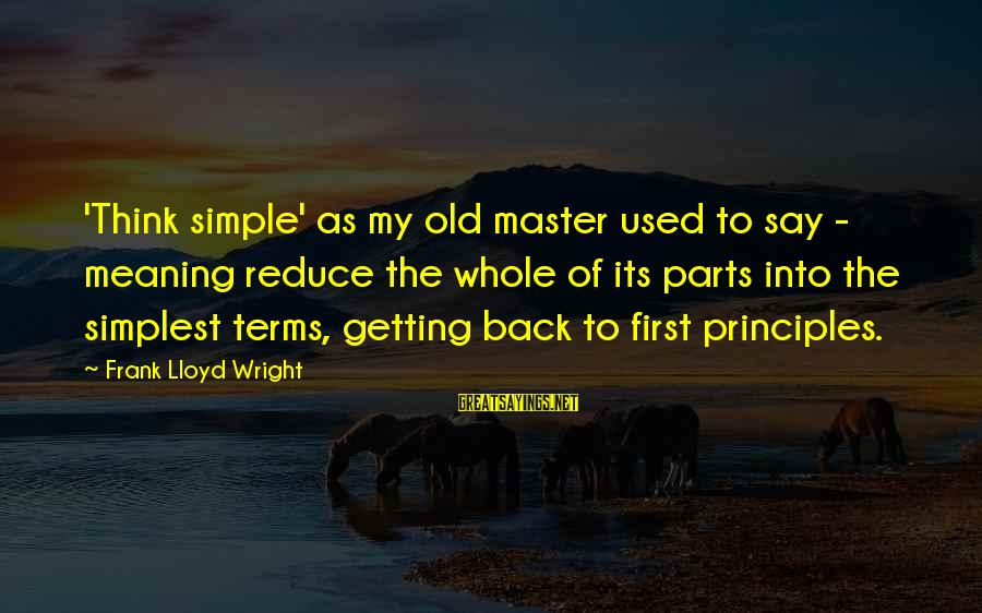 My Principles Sayings By Frank Lloyd Wright: 'Think simple' as my old master used to say - meaning reduce the whole of
