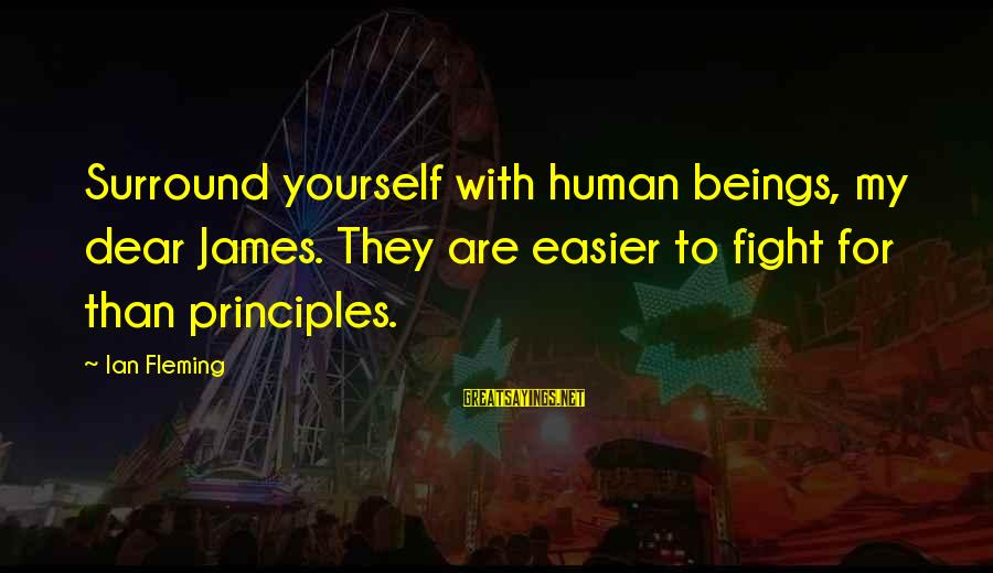 My Principles Sayings By Ian Fleming: Surround yourself with human beings, my dear James. They are easier to fight for than