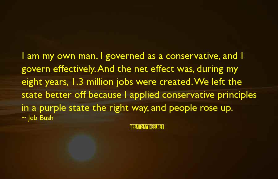 My Principles Sayings By Jeb Bush: I am my own man. I governed as a conservative, and I govern effectively. And
