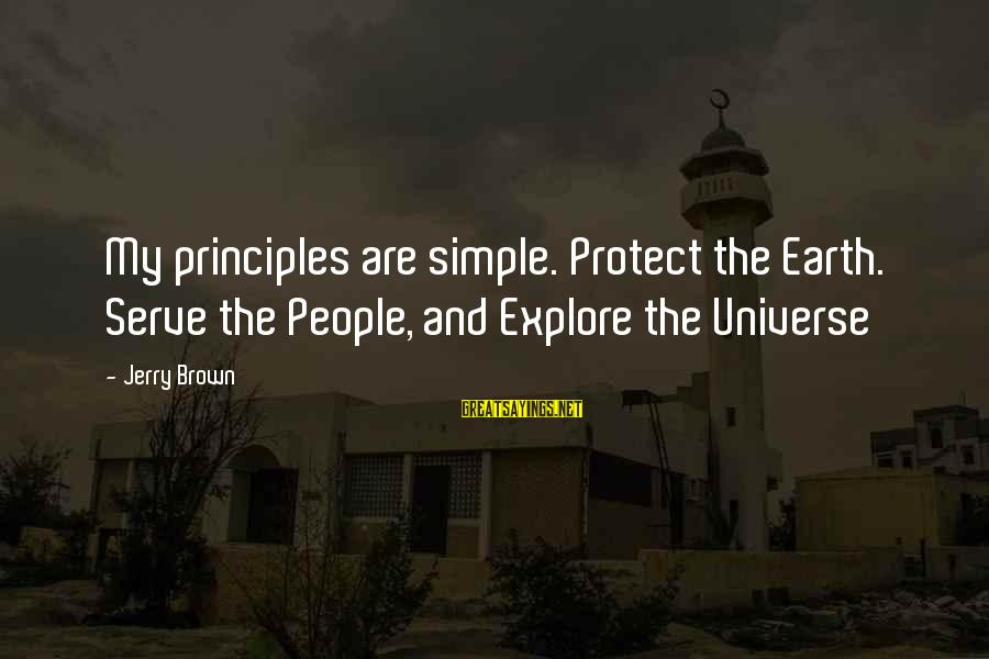 My Principles Sayings By Jerry Brown: My principles are simple. Protect the Earth. Serve the People, and Explore the Universe