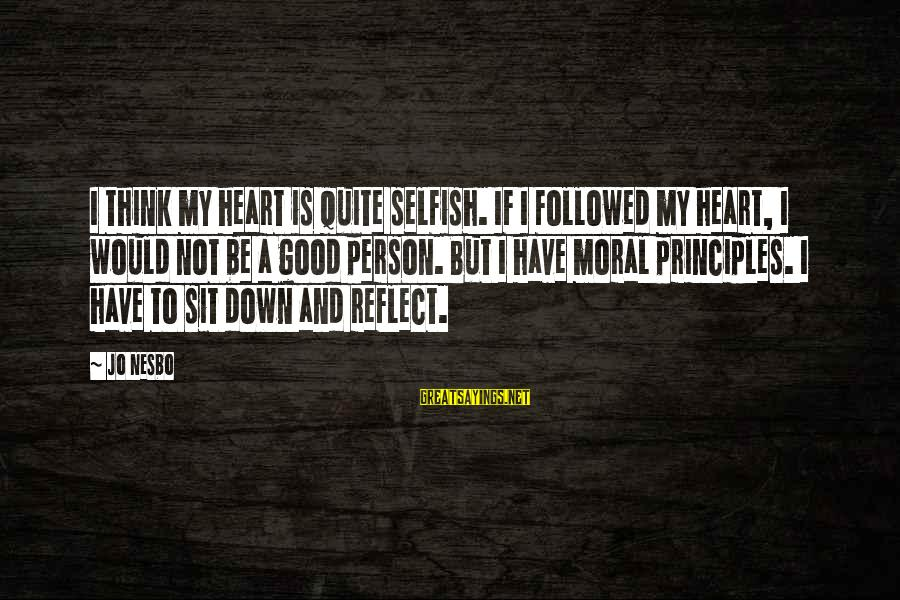 My Principles Sayings By Jo Nesbo: I think my heart is quite selfish. If I followed my heart, I would not