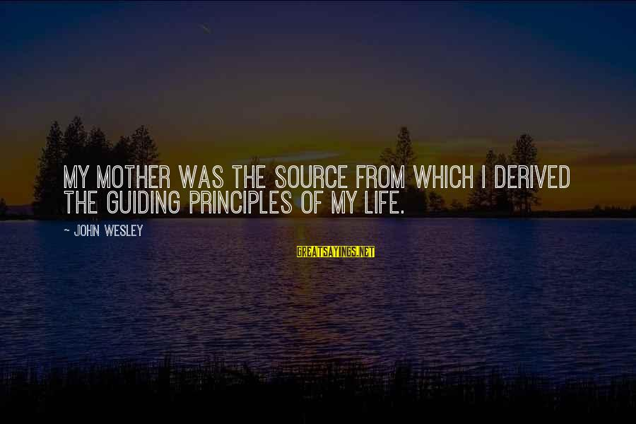 My Principles Sayings By John Wesley: My mother was the source from which I derived the guiding principles of my life.