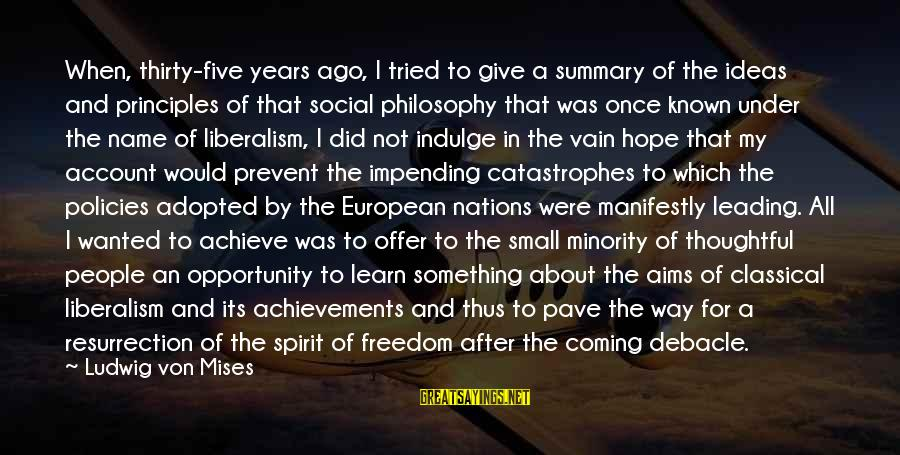 My Principles Sayings By Ludwig Von Mises: When, thirty-five years ago, I tried to give a summary of the ideas and principles