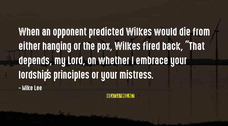 My Principles Sayings By Mike Lee: When an opponent predicted Wilkes would die from either hanging or the pox, Wilkes fired