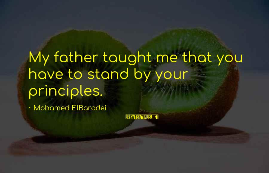 My Principles Sayings By Mohamed ElBaradei: My father taught me that you have to stand by your principles.