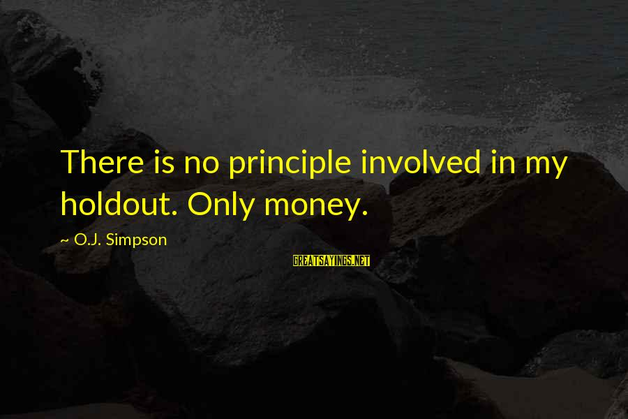 My Principles Sayings By O.J. Simpson: There is no principle involved in my holdout. Only money.