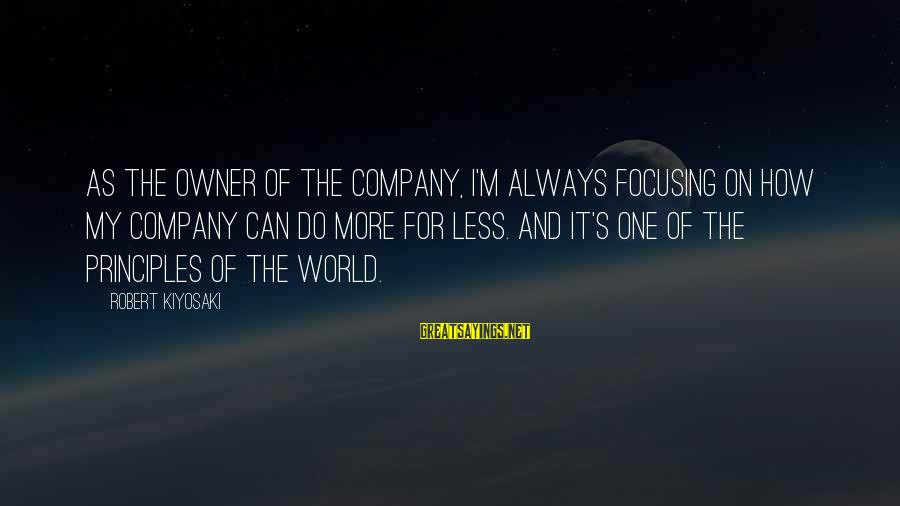 My Principles Sayings By Robert Kiyosaki: As the owner of the company, I'm always focusing on how my company can do