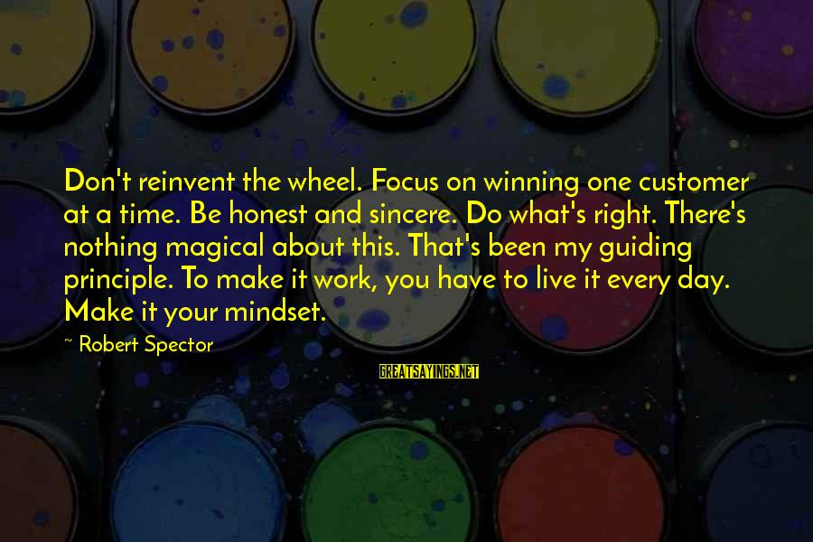 My Principles Sayings By Robert Spector: Don't reinvent the wheel. Focus on winning one customer at a time. Be honest and