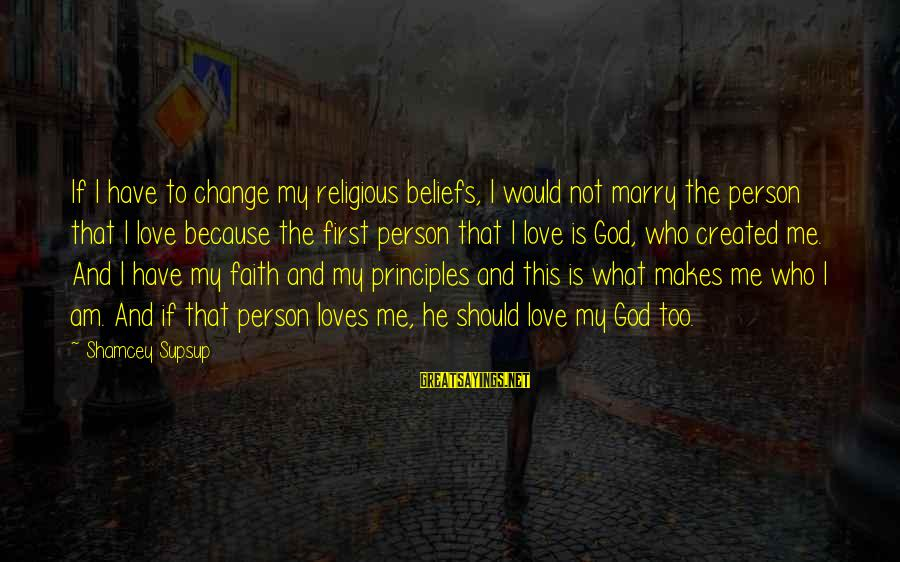 My Principles Sayings By Shamcey Supsup: If I have to change my religious beliefs, I would not marry the person that