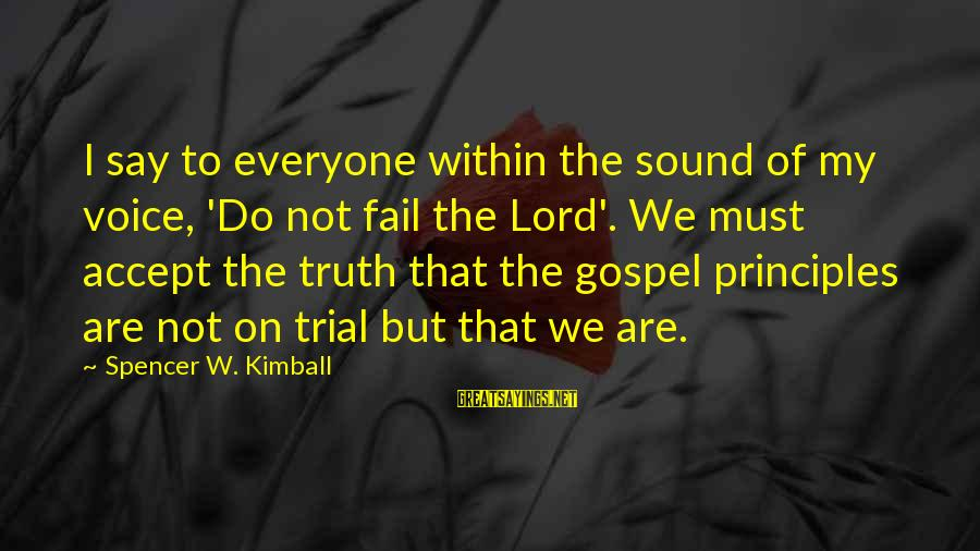 My Principles Sayings By Spencer W. Kimball: I say to everyone within the sound of my voice, 'Do not fail the Lord'.