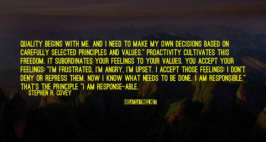My Principles Sayings By Stephen R. Covey: Quality begins with me. And I need to make my own decisions based on carefully