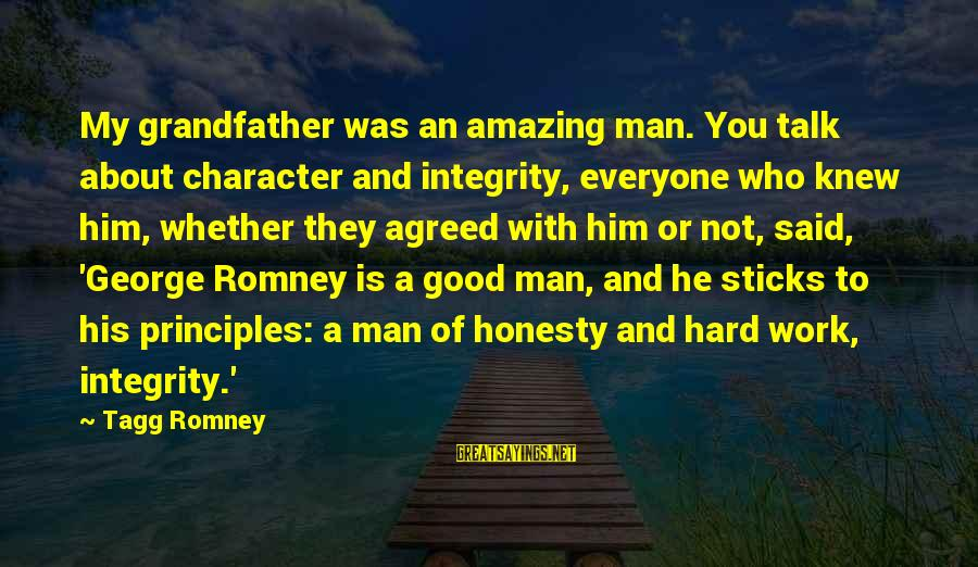 My Principles Sayings By Tagg Romney: My grandfather was an amazing man. You talk about character and integrity, everyone who knew