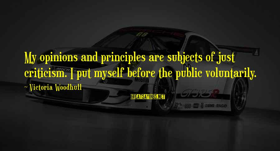 My Principles Sayings By Victoria Woodhull: My opinions and principles are subjects of just criticism. I put myself before the public