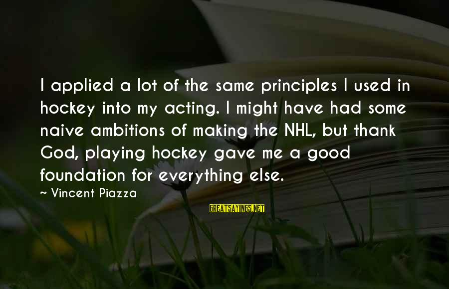 My Principles Sayings By Vincent Piazza: I applied a lot of the same principles I used in hockey into my acting.