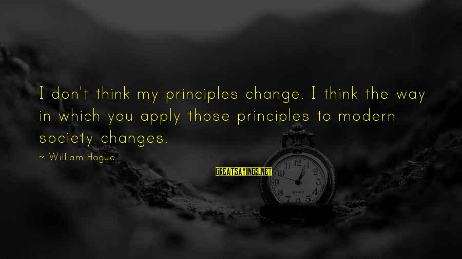 My Principles Sayings By William Hague: I don't think my principles change. I think the way in which you apply those