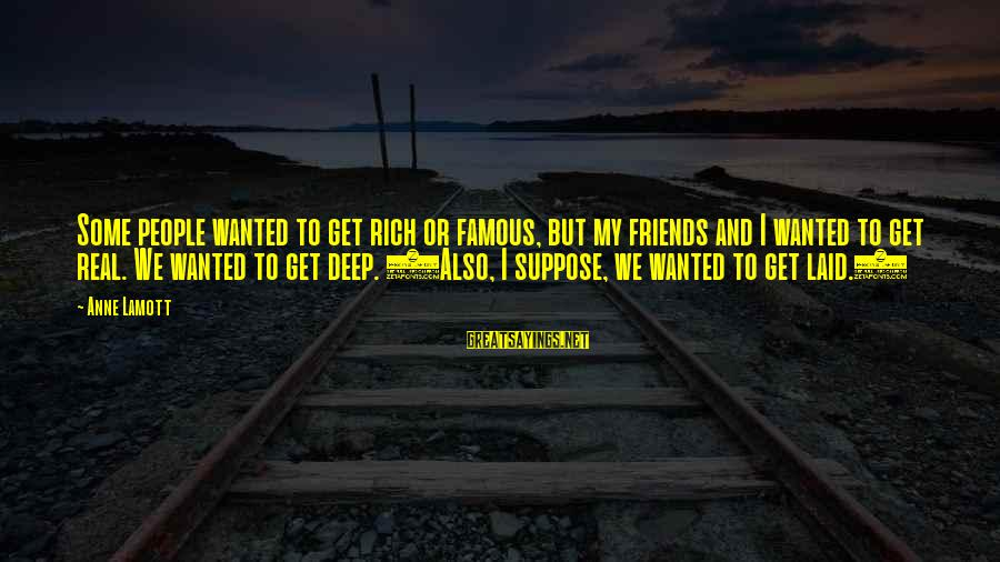 My Real Friends Sayings By Anne Lamott: Some people wanted to get rich or famous, but my friends and I wanted to