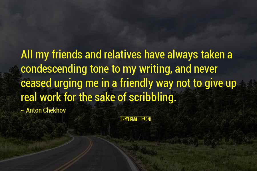 My Real Friends Sayings By Anton Chekhov: All my friends and relatives have always taken a condescending tone to my writing, and