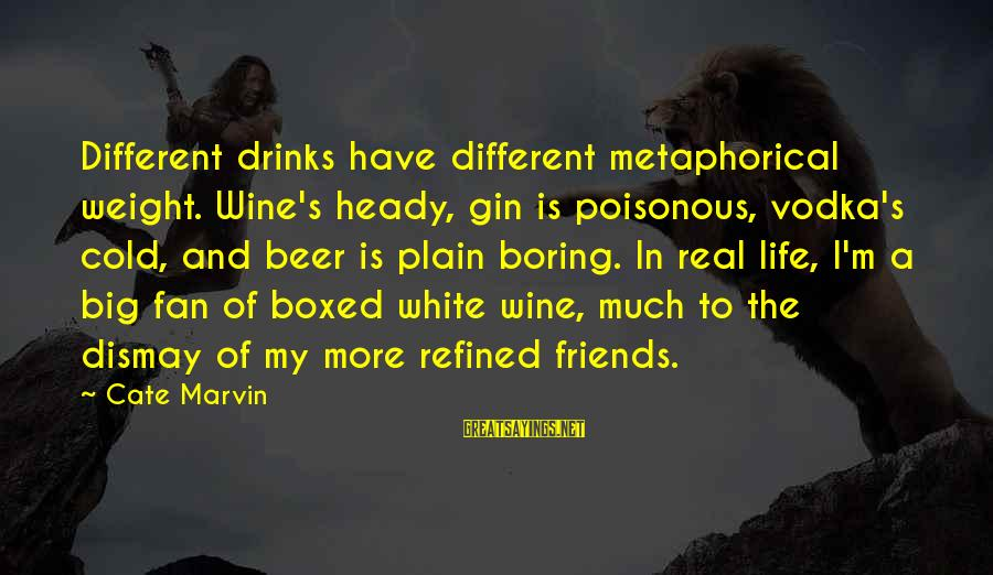 My Real Friends Sayings By Cate Marvin: Different drinks have different metaphorical weight. Wine's heady, gin is poisonous, vodka's cold, and beer