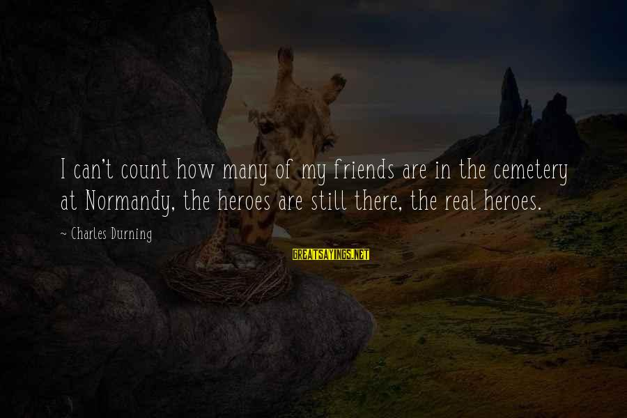 My Real Friends Sayings By Charles Durning: I can't count how many of my friends are in the cemetery at Normandy, the