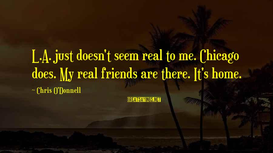 My Real Friends Sayings By Chris O'Donnell: L.A. just doesn't seem real to me. Chicago does. My real friends are there. It's