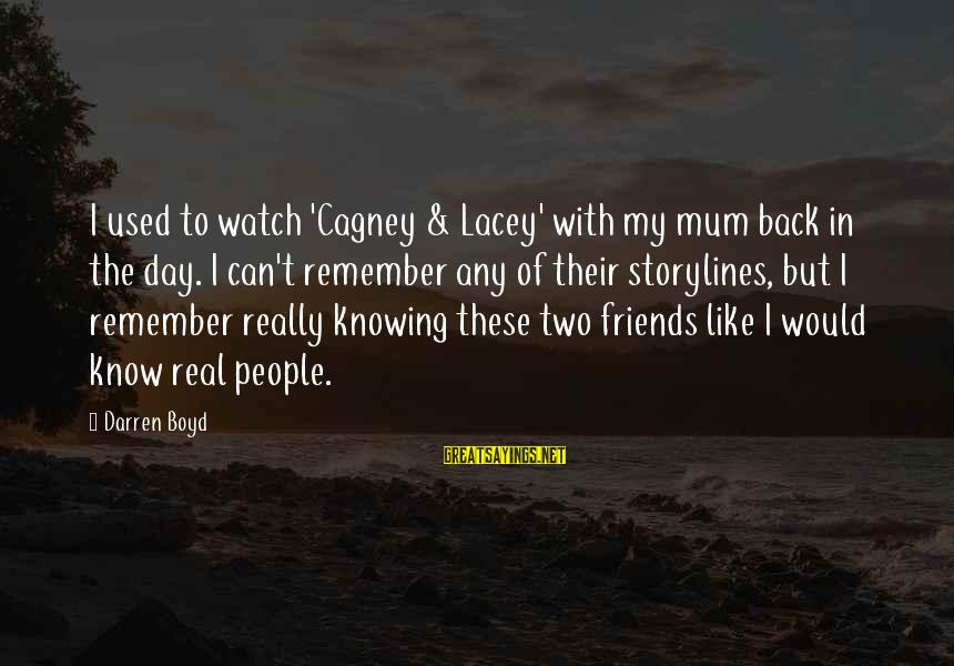 My Real Friends Sayings By Darren Boyd: I used to watch 'Cagney & Lacey' with my mum back in the day. I