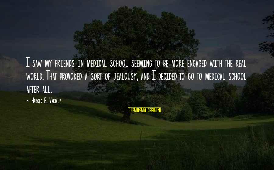 My Real Friends Sayings By Harold E. Varmus: I saw my friends in medical school seeming to be more engaged with the real