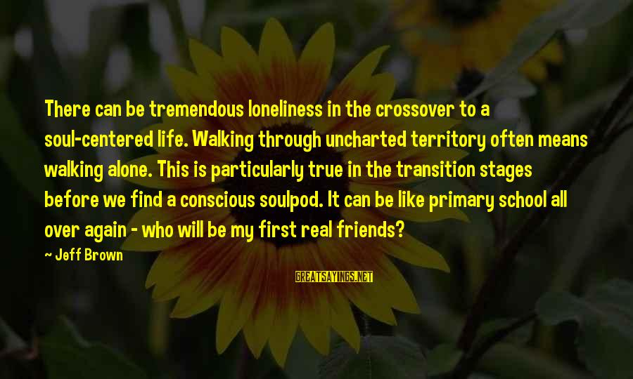 My Real Friends Sayings By Jeff Brown: There can be tremendous loneliness in the crossover to a soul-centered life. Walking through uncharted