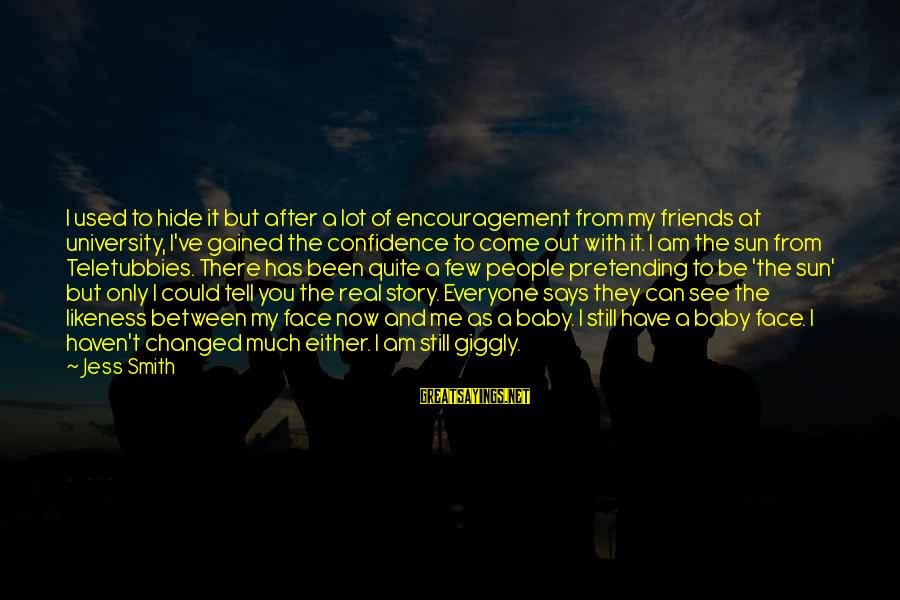 My Real Friends Sayings By Jess Smith: I used to hide it but after a lot of encouragement from my friends at
