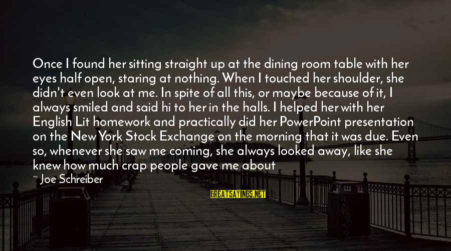 My Real Friends Sayings By Joe Schreiber: Once I found her sitting straight up at the dining room table with her eyes