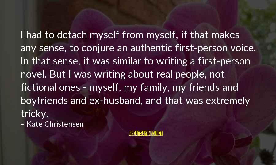 My Real Friends Sayings By Kate Christensen: I had to detach myself from myself, if that makes any sense, to conjure an
