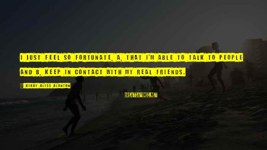My Real Friends Sayings By Kirby Bliss Blanton: I just feel so fortunate, A, that I'm able to talk to people and B,