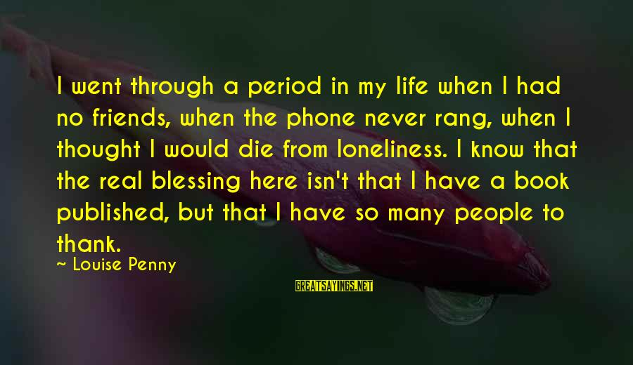 My Real Friends Sayings By Louise Penny: I went through a period in my life when I had no friends, when the