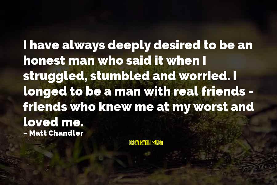 My Real Friends Sayings By Matt Chandler: I have always deeply desired to be an honest man who said it when I