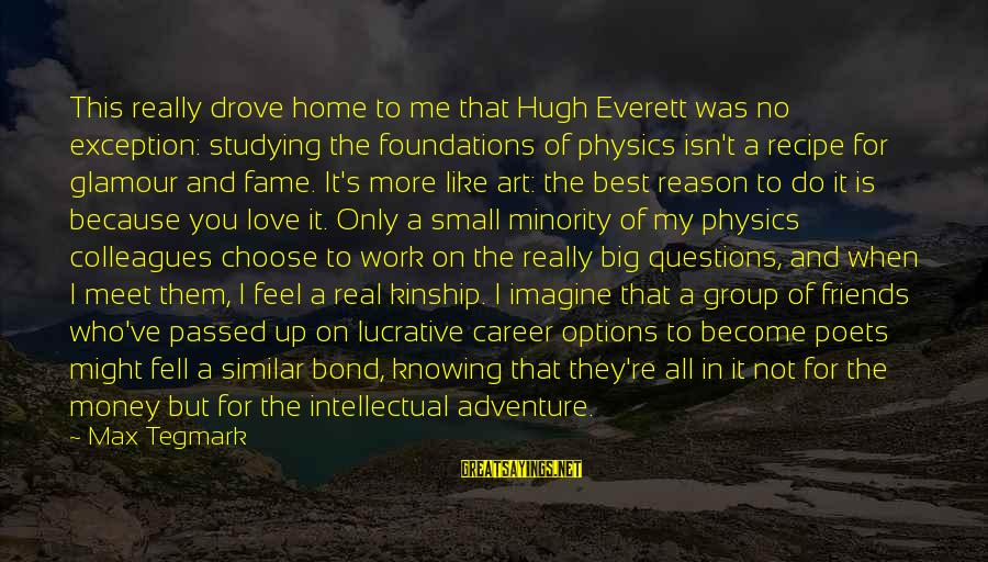 My Real Friends Sayings By Max Tegmark: This really drove home to me that Hugh Everett was no exception: studying the foundations