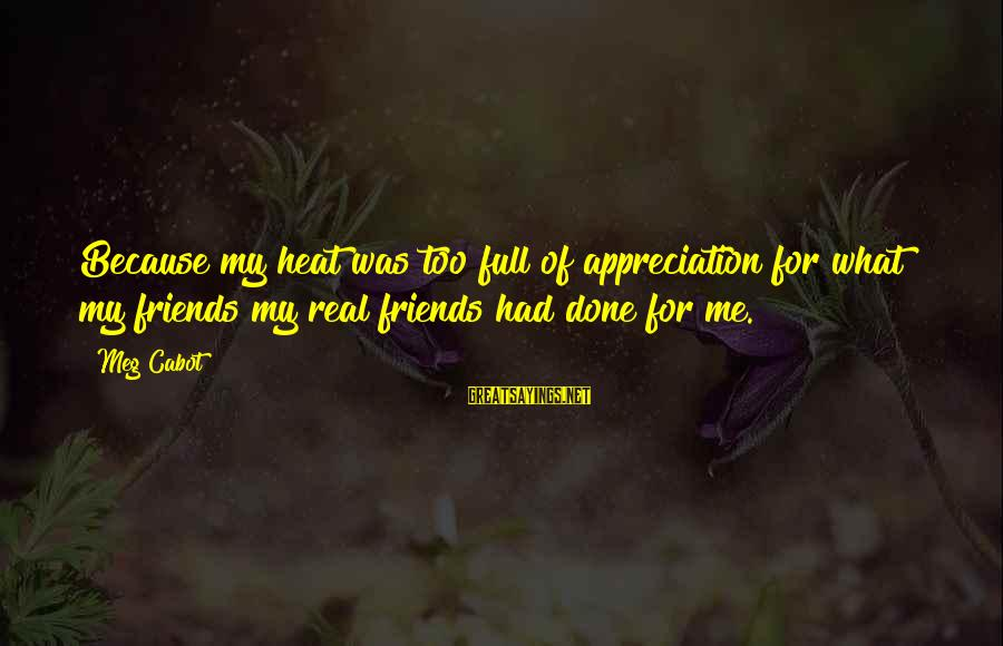 My Real Friends Sayings By Meg Cabot: Because my heat was too full of appreciation for what my friends my real friends