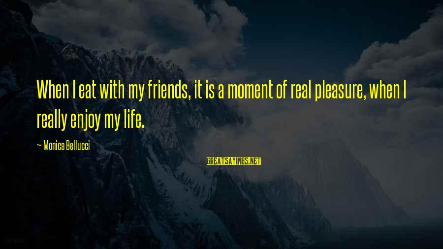My Real Friends Sayings By Monica Bellucci: When I eat with my friends, it is a moment of real pleasure, when I