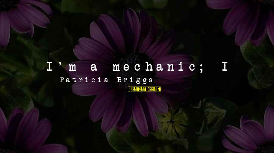 My Real Friends Sayings By Patricia Briggs: I'm a mechanic; I fix things that are broken. I turn into a thirty-five pound