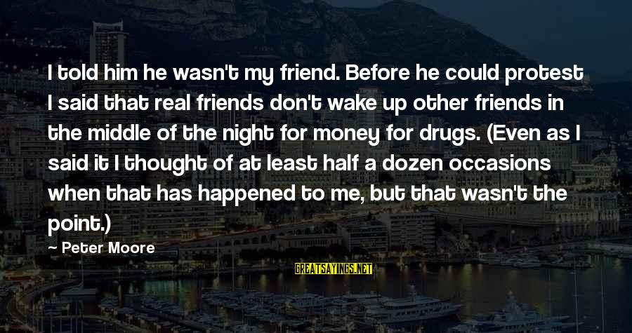 My Real Friends Sayings By Peter Moore: I told him he wasn't my friend. Before he could protest I said that real